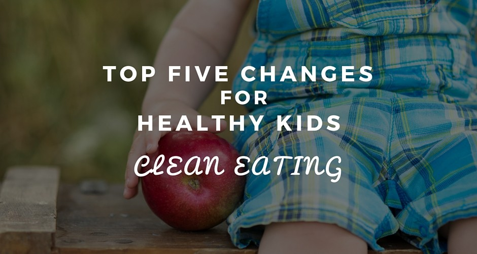 Top Five Changes for Healthy Kids: Clean Eating