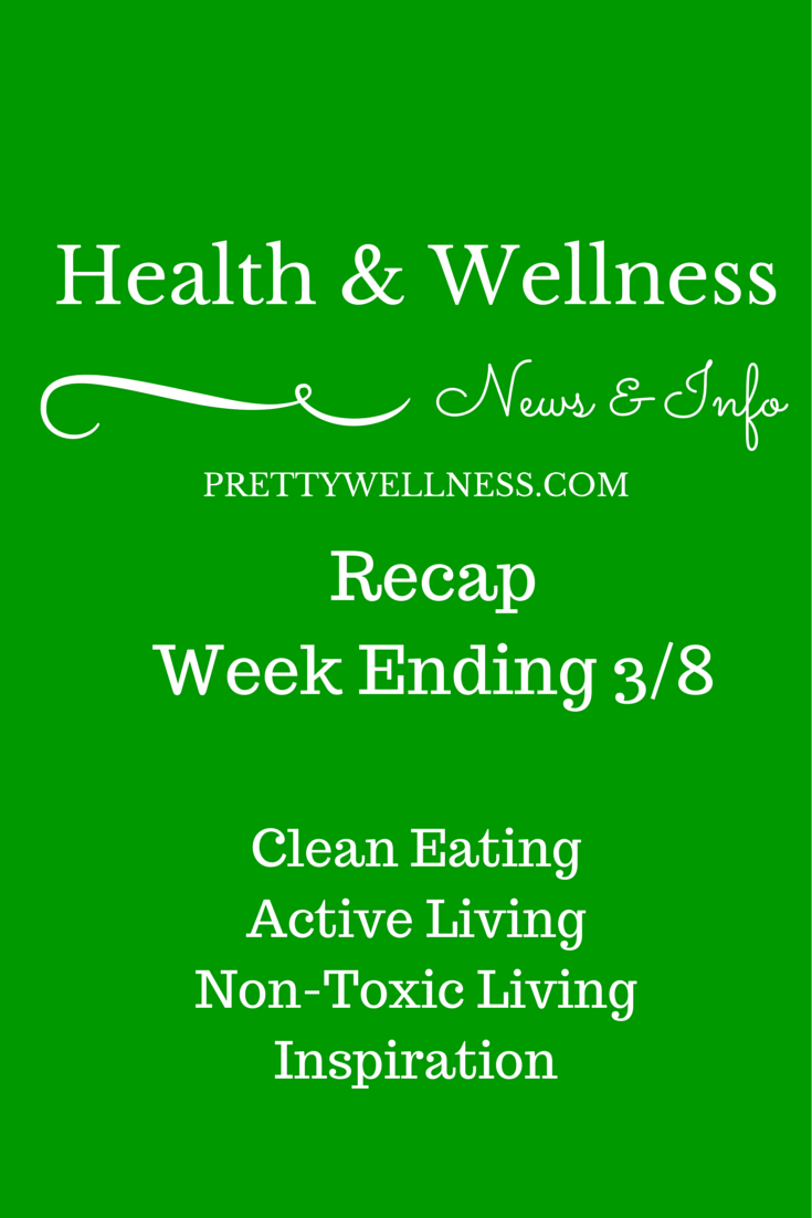 PrettyWellness.com Health & Wellness News & Info Recap Week of 3/8