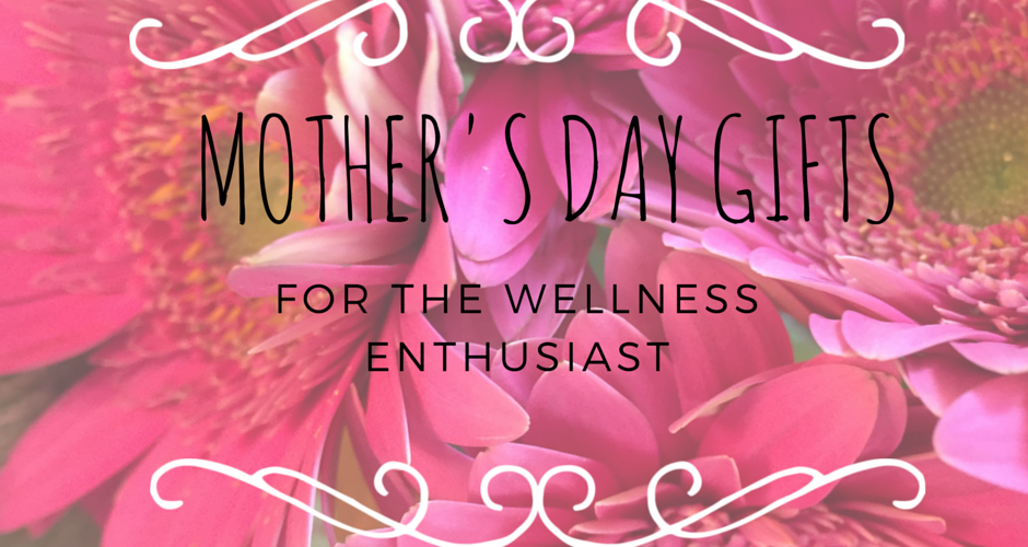 8 Mother's Day Gifts for the Wellness Enthusiast