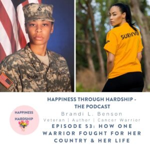 Happiness through Hardship Ep. 53: Brandi L. Benson - How One Warrior Fought for Her Country & Her Life
